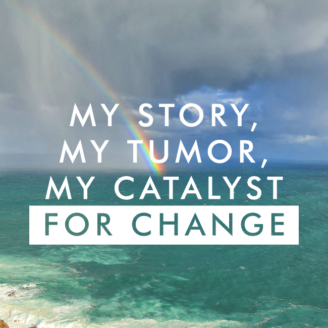 my story, my tumor, my catalyst for change