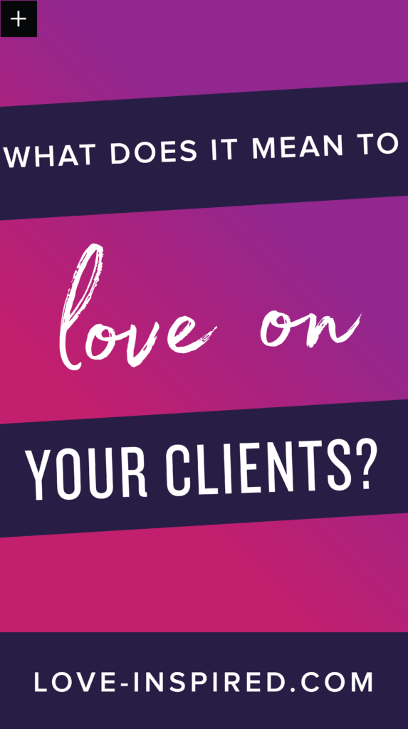 what does it mean to love on your clients?
